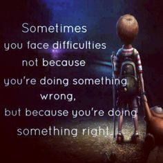 Sometimes you face difficulties not because you're doing something wrong, but because you're doing something right.