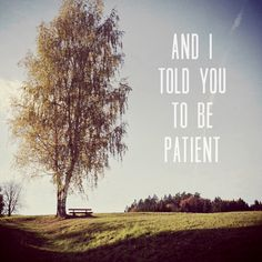and i told you to be patient