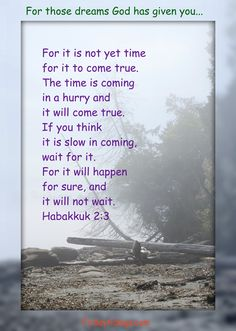 God gives dreams to us all, and those dreams inspire us to use our gifts and abilities to help His people. Sometimes we have to wait for God's timing for our dreams to come true. During those times of waiting, hold onto Habakkuk 2:3…http://ibibleverses.christianpost.com/?p=101154#dreams #habakkuk
