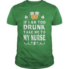 Awesome Tee IF I AM TOO DRUNK TAKE ME TO MY NURSE T shirts