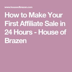 How to Make Your First Affiliate Sale in 24 Hours - House of Brazen
