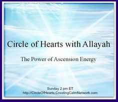 2014 08 24  This week listen in to The Power of Ascension Energy with Allayah. http://CircleofHearts.CreatingCalmNetwork.com with Allayah Frisch, Clairvoyant and Light worker on the Creating Calm Network Broadcast
