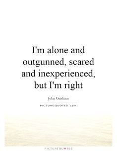I'm alone and outgunned, scared and inexperienced, but I'm right. John Grisham…