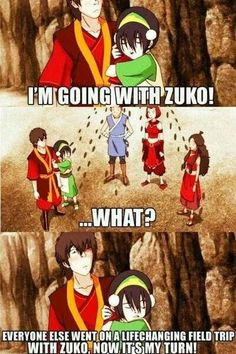 I'm going with Zuko!, ....what?, everyone else went on a life-changing field trip with Zuko, now it's my turn!, funny, text, quote, Zuko, Toph, Sokka, Katara, Suki; Avatar: the Last Airbender