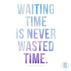 Waiting time is never wasted time with the LORD.....