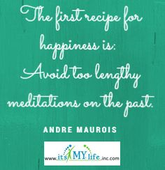 What story of the past do you need to release today to find happiness? http://www.itsmylifeinc.com/2015/04/20111/ Andre Maurois Quote | Its My Life