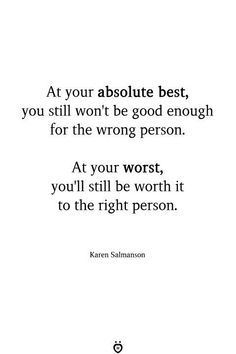 At your absolute best, you still won't be good enough for the wrong person. At your worst, you'll still be worth it to the right person. Karen Salmanson words At your absolute best, you still won't be good enough for the wrong person Quotable Quotes, True Quotes, Quotes Quotes, Friend Quotes, Short Quotes, Smile Quotes, Happy Quotes, Qoutes, Not Good Enough Quotes