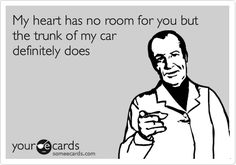 My heart has no room for you but the trunk of my car definitely does.