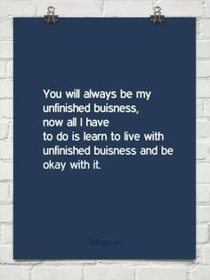 CC:  You will always be my unfinished business...Now all I have to do is learn to live with unfinished business and be okay with it.