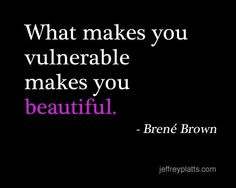 """What makes you vulnerable makes you beautiful. - Brené Brown  """"(lo que te hace vulnerable te hace bella)"""""""