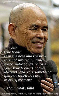 """Su verdadero hogar está en el aquí y el ahora. No está limitado por el tiempo, el espacio, la nacionalidad o raza. Su verdadero hogar no es una idea abstracta. Es algo que se puede tocar y vivir en cada momento. - Thich Nhat Hanh, """"Volviendo a casa"""", Shambhala Sun (marzo de 2006)"""