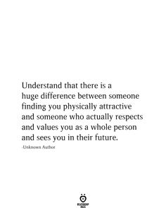 Understand that there is a huge difference between someone finding you physically attractive and someone who actually respects and values you as a whole person and sees you in their future. -Unknown Author Source by relationshiprulesofficial words Motivacional Quotes, True Quotes, Words Quotes, Best Quotes, Friend Quotes, Smile Quotes, Couple Quotes, The Words, Be Yourself Quotes