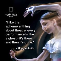 """""""I like the ephemeral thing about theatre, every performance is like a ghost - it's there and then it's gone."""" - Maggie Smith #theatre #acting #performance"""