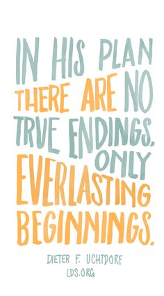In His plan there are no true endings, only everlasting beginnings.—Dieter F. Uchtdorf #LDS