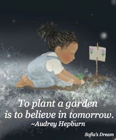 To plant a garden is to believe in tomorrow. ~Audrey Hepburn (image from Sofia's Dream - Earth Day Everyday reading ages 4-8) www.sofiasdream.com