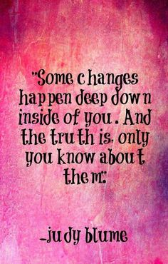 Some changes happen deep down inside of you And the truth is, only you know about them | See more about judy blume, revolutions and quotes.