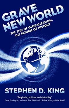 Grave New World: The End of Globalization, the Return of History by [King, Stephen D.]