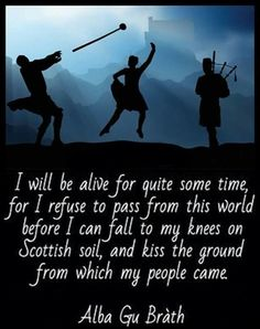 I will be alive for quite some time, for I refuse to pass from this world before I fall to my knees on Scottish soil, and kiss the ground from which my people came. Scottish Quotes, Scottish Gaelic, Scottish Clans, Scottish Highlands, Scotland History, Scotland Travel, Scotland Trip, Thing 1, British Isles