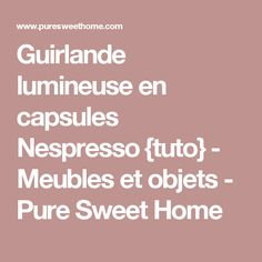 Guirlande lumineuse en capsules Nespresso {tuto} - Meubles et objets - Pure Sweet Home