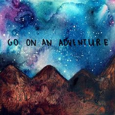 Go on an adventure!  ALL LIFE IS AN ADVENTURE......SO, LIVE IT AND LOVE IT  ......REMEMBER, YOU ONLY GET ONE TRY.........ccp