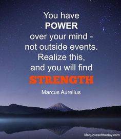 You have power over your mind – not outside events. Realize this, and you will find strength. – Marcus Aurelius