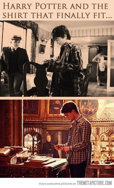 Harry potter and the shirt that finally fits -- I just wish it were the same shirt for real. That would be the best.