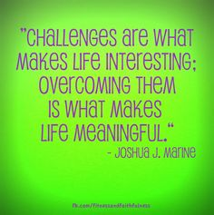 """Challenges are what make life interesting; overcoming them is what makes life meaningful."" – Joshua J. Marine"