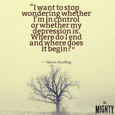 I want to stop wondering whether I'm in control or my depression is.