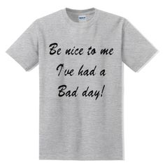 Be Nice To Me I've Had a Bad Day T-SHIRT