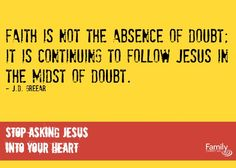 "J.D. Greear said ""Faith is not the absence of doubt; it is continuing to follow Jesus in the midst of doubt."" As a follower of Christ, how do you deal with doubt?"