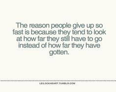 "Weight loss quotes - ""The reason people give up so fast is because they tend to look at how far they still have to go instead of how far they have gotten""."
