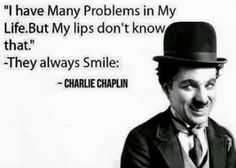 I have Many Problems in My Life. But My lips don't know that. They always Smile. - Charlie Chaplin