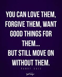 """You can love them, forgive them, want good things for them...but still move on without them."" - Mandy Hale"