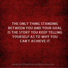 The only thing standing between you and your goal is the story you keep telling yourself as to why you can't achieve it.  www.healthwellnessnandsuccess.com