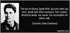 Corneliu Zelea Codreanu quotes - The law of silence: Speak little. Speak only when necessary. Your oratory should be deeds, not words. You accomplish: let others talk. Best Advice Quotes, Good Advice, St Michael, Art Of Living, You Must, Famous Quotes, Proverbs, Politics, Wisdom