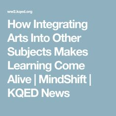 How Integrating Arts Into Other Subjects Makes Learning Come Alive   MindShift   KQED News