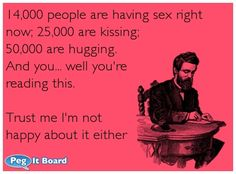 Humor ecard: 14,000 people are having sex right now; 25,000 are kissing; 50,000 are hugging.  And you... well you're reading this.  Trust me I'm not happy about it either