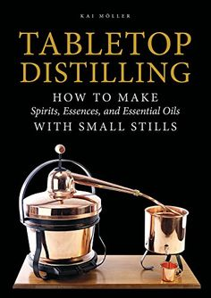 Tabletop Distilling: How to Make Spirits, Essences, and Essential Oils with Small Stills [Book] Home Distilling, Distilling Alcohol, Essential Oil Still, Making Essential Oils, How To Make Vodka, Making Vodka, Distilling Equipment, Essential Oil Distiller, Tabletop
