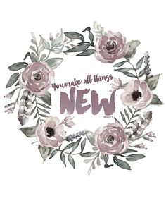 You make all things new.