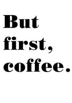 Oh yes. Coffee always comes first.
