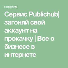 Сервис Publichub| загоняй свой аккаунт на прокачку | Все о бизнесе в интернете
