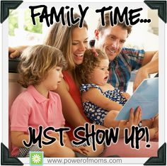 FAMILY TIME - JUST SHOW UP: I am not exaggerating when I say that we cannot do without this designated Family Time now. It is sacred and precious, and requires nothing but showing up.