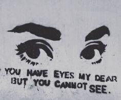 أنت تمتلك عينان يا عزيزي  لكنك لا تستطيع الإبصار ..