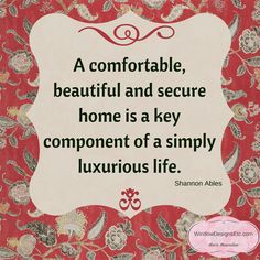 A comfortable, beautiful and secure home is a key component of a simply luxurious life. Choosing the Simply Luxurious Life by Shannon Ables. More on the blog - Window Designs Etc. by Marie Mouradian