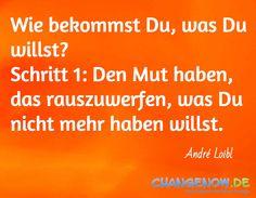 Wie bekommst Du, was Du willst? Schritt 1: Den Mut haben, das rauszuwerfen, was Du nicht mehr haben willst. / André Loibl