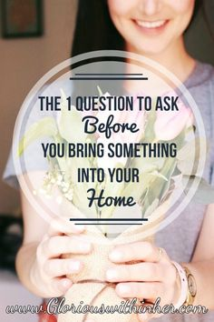 The 1 Question to Ask Before You Bring Something Into Your Home | Glorious Within Her