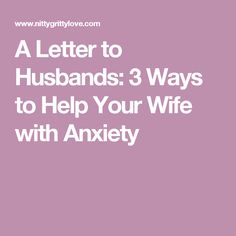A Letter to Husbands: 3 Ways to Help Your Wife with Anxiety