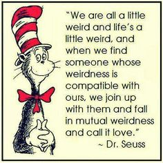 we are all  a little weird and lifes a little weird and when we find someone whose weirdness is compatible with ours, we join up with them and fall in mutual weirdness and call it love