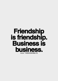 Friendship is friendship. Business is business.
