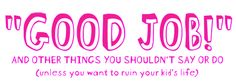"""""""Good Job!"""" and other things you shouldn't say or do (unless you want to ruin your kid's life)"""
